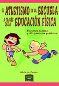 Atletismo En La Escuela A Traves De La Educacion Fisica, El - Nociones Basicas Y 40 Ejercicios Practicos - Adela De Castro Mangas