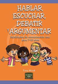 Hablar, Escuchar, Debatir Y Argumentar - Habilidades De Comunicacion Oral Para 7-12 Años - Tony Wood