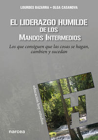 LIDERAZGO HUMILDE DE LOS MANDOS INTERMEDIOS, EL - LOS QUE CONSIGUEN QUE LAS COSAS SE HAGAN, CAMBIEN Y SUCEDAN