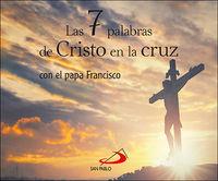 7 palabras de cristo en la cruz, las - con el papa francisco - Papa Francisco