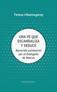 Fe Que Escandaliza Y Seduce, Una - Recorrido Existencial Por El Evangelio De Marcos - Teresa Iribarnegaray