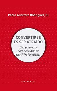 Convertirse Es Ser Atraido - Una Propuesta Para Ocho Dias De Ejercicios Ignacianos - Pablo Guerrero Rodriguez