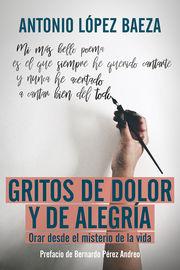 Gritos De Dolor Y De Alegria - Orar Desde El Misterio De La Vida - Antonio Lopez Baeza