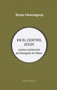 En El Centro, Jesus - Lectura Existencial Del Evangelio De Mateo - Teresa Iribarnegaray
