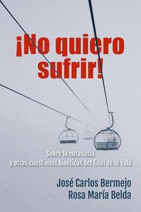 ¡NO QUIERO SUFRIR! - SOBRE EUTANASIA Y OTRAS CUESTIONES BIOETICAS DEL FINAL DE LA VIDA