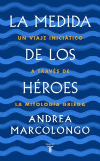 MEDIDA DE LOS HEROES, LA - UN VIAJE INICIATICO A TRAVES DE LA MITOLOGIA GRIEGA