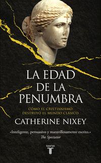 EDAD DE LA PENUMBRA, LA - COMO EL CRISTIANISMO DESTRUYO EL MUNDO CLASICO