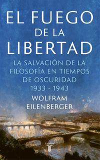 FUEGO DE LA LIBERTAD, EL - EL REFUGIO DE LA FILOSOFIA EN TIEMPOS DE OSCURIDAD 1933-1943
