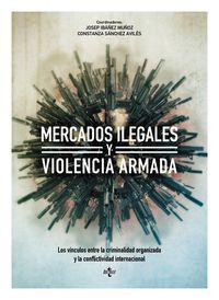Mercados Ilegales Y Violencia Armada - Los Vinculos Entre La Criminalidad Organizada Y La Conflictividad Internacional - Josep  Ibañez Muñoz (ed. )