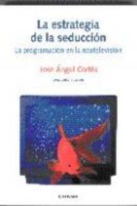 Estrategia De La Seduccion, La - La Programacion En La Neotelevision - Jose Angel Cortes