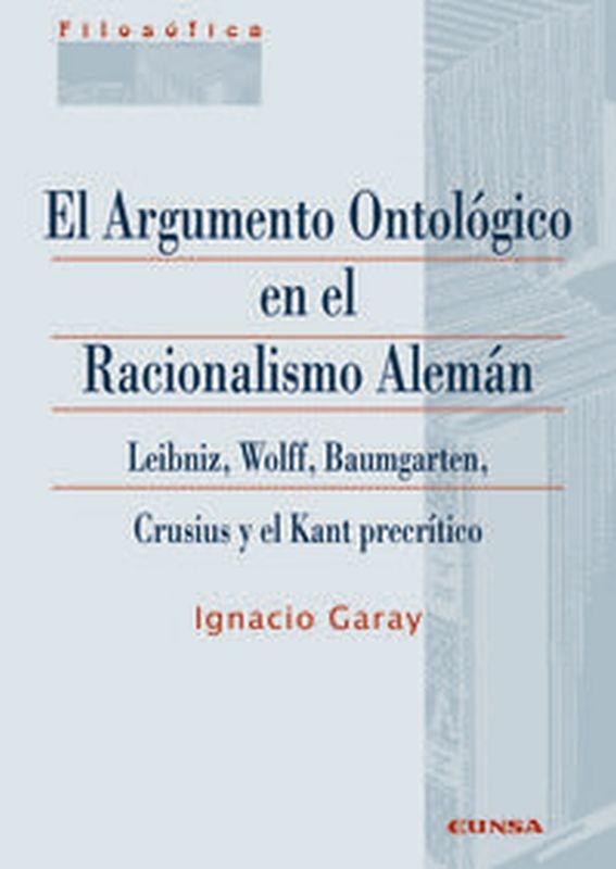 ARGUMENTO ONTOLOGICO EN EL RACIONALISMO ALEMAN, EL - LEIBNIZ, WOLFF, BAUMGARTEM, CRUSIUS Y EL KANT PRECRITICO