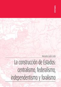 CONSTRUCCION DE ESTADOS, LA - CENTRALISMO, FEDERALISMO, INDEPENDENTISMO Y FORALISMO