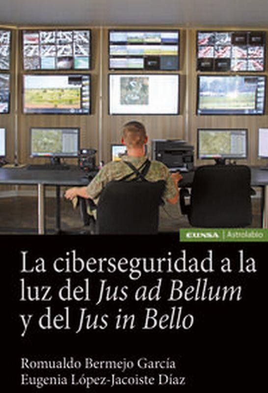 CIBERSEGURIDAD A LA LUZ DEL JUS AD BELLUM Y DEL JUS IN BELLO, LA