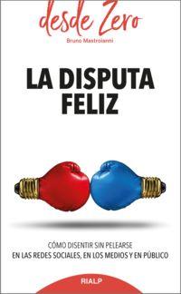 DISPUTA FELIZ, LA - COMO DISENTIR SIN PELEARSE EN LAS REDES SOCIALES, EN LOS MEDIOS Y EN PUBLICO