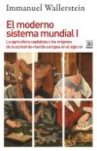 MODERNO SISTEMA MUNDIAL, EL I - LA AGRICULTURA CAPITALISTA Y LOS ORIGENES DE LA ECONOMIA-MUNDO EUROPEA EN EL SIGLO XVI