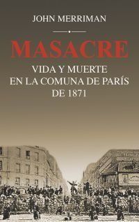 Masacre - Vida Y Muerte En La Comuna De Paris De 1871 - John Merriman