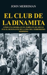 CLUB DE LA DINAMITA, EL - COMO UNA BOMBA EN EL PARIS FIN DE SIECLE FUE EL DETONANTE DE LA ERA DEL TERRORISMO MODERNO