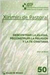 Descentrar La Iglesia, Reconstruir La Religion Y La Fe Cristiana - Jose Luis Moral De La Parte