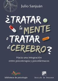 ¿tratar La Mente O Tratar El Cerebro? - Hacia Una Integracion Entre Psicoterapia Y Psicofarmacos - Julio Sanjuan Arias