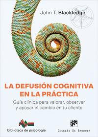 Defusion Cognitiva En La Practica, La - Guia Clinica Para Valorar, Observar Y Apoyar El Cambio En Tu Cliente - John T. Blackledge