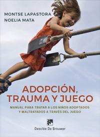 Adopcion, Trauma Y Juego - Manual Para Tratar A Los Niños Adoptados Y Maltratados A Traves Del Juego - Montse Lapastora / Noelia Mata