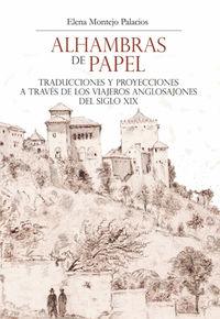 ALHAMBRAS DE PAPEL - TRADUCCIONES Y PROYECCIONES A TRAVES DE LOS VIAJEROS ANGLOSAJONES DEL SIGLO XIX
