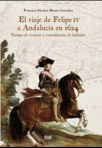 Viaje De Felipe Iv A Andalucia En 1624, El - Tiempo De Recursos Y Consolidacion De Lealtades - Francisco Sanchez-Montes Gonzalez