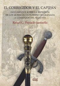CORREGIDOR Y EL CAPITAN, EL - DOCUMENTOS SOBRE LA REPRESION DE LOS MORISCOS EN EL REINO DE GRANADA A COMIENZOS DEL SIGLO XVI