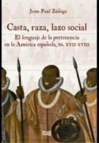 CASTA, RAZA, LAZO SOCIAL - EL LENGUAJE DE LA PERTENENCIA EN LA AMERICA ESPAÑOLA, SIGLOS XVII-XVIII