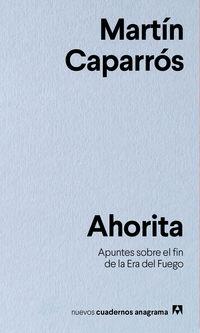 Ahorita - Apuntes Sobre El Fin De La Era Del Fuego - Martin Caparros
