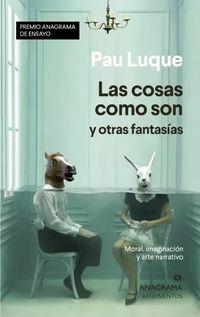 COSAS COMO SON Y OTRAS FANTASIAS, LAS (PREMIO ANAGRAMA ENSAYO 2020)