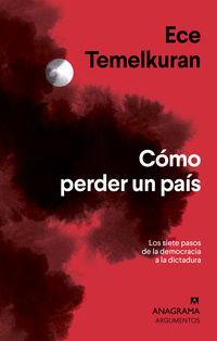 Como Perder Un Pais - Los Siete Pasos Que Van De La Democracia A La Dictadura - Ece Temelkuran