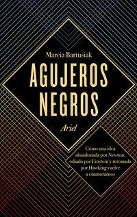 Agujeros Negros - Como Una Idea Abandonada Por Newton, Odiada Por Einstein Y Retomada Por Hawking Vuelve A Enamorarnos - Marcia Bartusiak