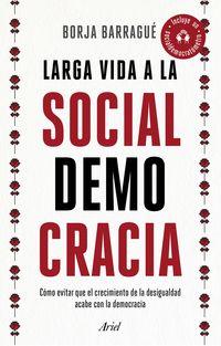 Larga Vida A La Socialdemocracia - Como Evitar Que El Crecimiento De La Desigualdad Acabe Con La Democracia - Borja Barrague