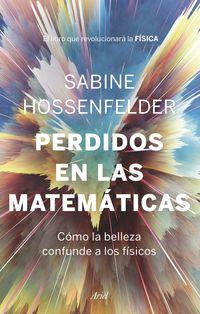 Perdidos En Las Matematicas - Como La Belleza Confunde A Los Fisicos - Sabine Hossenfelder