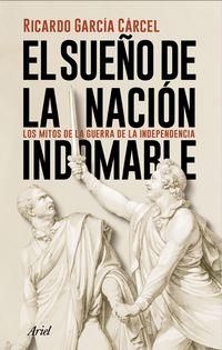 Sueño De La Nacion Indomable, El - Los Mitos De La Guerra De La Independencia - Ricardo Garcia Carcel