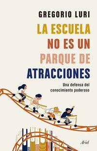 Escuela No Es Un Parque De Atracciones, La - Una Defensa Del Conocimiento Poderoso - Gregorio Luri