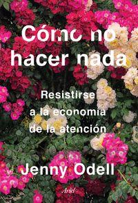 COMO NO HACER NADA - RESISTIRSE A LA ECONOMIA DE LA ATENCION