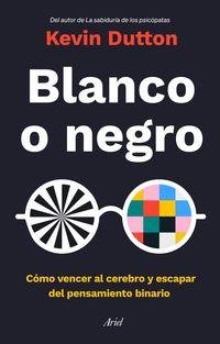 BLANCO O NEGRO - COMO VENCER AL CEREBRO Y ESCAPAR DEL PENSAMIENTO BINARIO