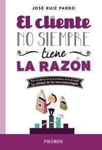 El cliente no siempre tiene la razon - Jose Ruiz Pardo
