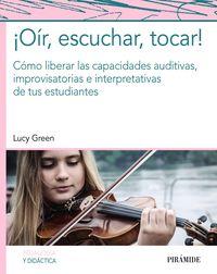 ¡oir, Escuchar, Tocar! - Como Liberar Las Capacidades Auditivas, Improvisatorias E Interpretativas De Tus Estudiantes - Lucy Green