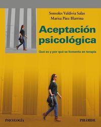 Aceptacion Psicologica - Que Es Y Por Que Se Fomenta En Terapia - Sonsoles Valdivia Salas / Marisa Paez Blarrina