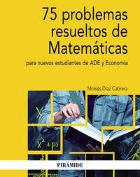 75 PROBLEMAS RESUELTOS DE MATEMATICAS PARA NUEVOS ESTUDIANTES DE ADE Y ECONOMIA