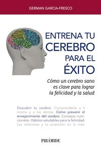 Entrena Tu Cerebro Para El Exito - Como Un Cerebro Sano Es Clave Para Lograr La Felicidad Y La Salud - German Pablo Garcia-Fresco
