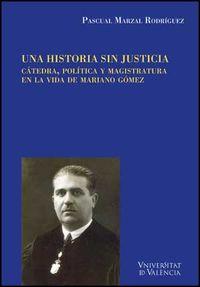 Historia Sin Justicia, Una - Catedra, Politica Y Magistratura En La Vida De Mariano Gomez - Pascual Marzal Rodriguez