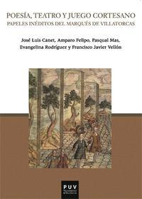Poesia, Teatro Y Juego Cortesano - Papeles Ineditos Del Marques De Villatorcas - Josep Lluis Canet Valles / Amparo Felipo Orts / [ET AL. ]