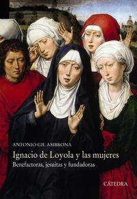 Ignacio De Loyola Y Las Mujeres - Benefactoras, Jesuitas Y Fundadoras - Antonio Gil Ambrona