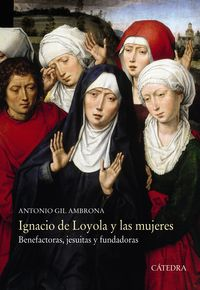 IGNACIO DE LOYOLA Y LAS MUJERES - BENEFACTORAS, JESUITAS Y FUNDADORAS