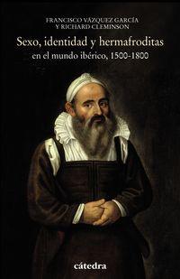 Sexo, Identidad Y Hermafroditas En El Mundo Iberico (1500-1800) - Richard Cleminson / Francisco Vazquez Garcia