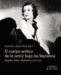 Cuerpo Erotico De La Actriz Bajo Los Fascismos, El - España, Italia, Alemania (1939-1945) - Nuria Bou / Xavier Perez